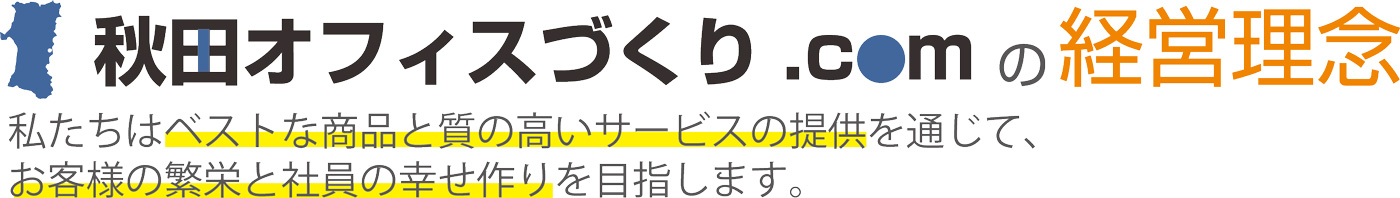 秋田オフィスづくり.comの経営理念秋田オフィスづくり.comは「ベストな商品と質の高いサービスの提供を通じて、お客様の繁栄と社員の幸せ作りを目指します。」を理念に、日々、オフィス環境作りに取り組んでいます。
